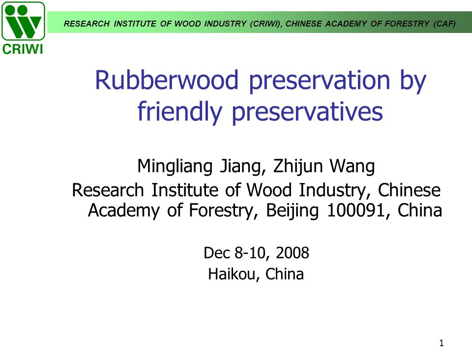 RESEARCH INSTITUTE OF WOOD INDUSTRY (CRIWI), CHINESE ACADEMY OF FORESTRY (CAF) 1 Rubberwood preservation by friendly preservatives Mingliang Jiang, Zh