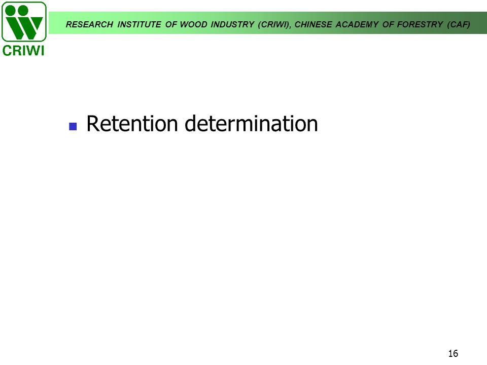 RESEARCH INSTITUTE OF WOOD INDUSTRY (CRIWI), CHINESE ACADEMY OF FORESTRY (CAF) 16 Retention determination