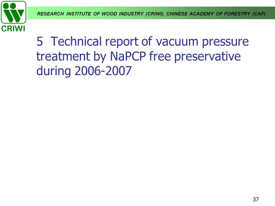 RESEARCH INSTITUTE OF WOOD INDUSTRY (CRIWI), CHINESE ACADEMY OF FORESTRY (CAF) 37 5 Technical report of vacuum pressure treatment by NaPCP free preser