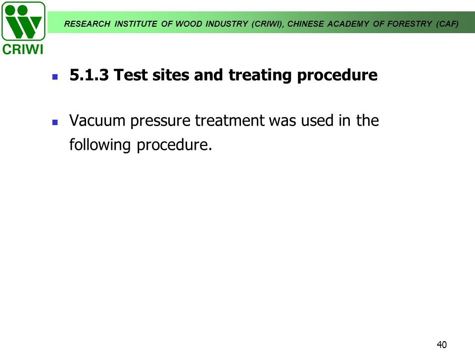 RESEARCH INSTITUTE OF WOOD INDUSTRY (CRIWI), CHINESE ACADEMY OF FORESTRY (CAF) 40 5.1.3 Test sites and treating procedure Vacuum pressure treatment wa