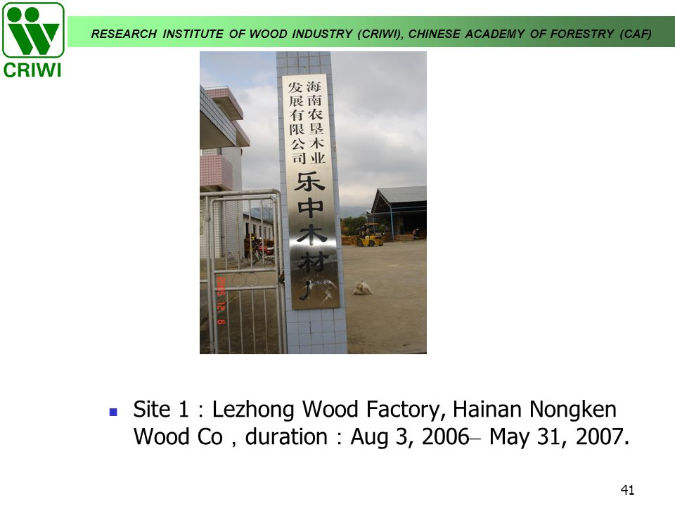 RESEARCH INSTITUTE OF WOOD INDUSTRY (CRIWI), CHINESE ACADEMY OF FORESTRY (CAF) 41 Site 1 Lezhong Wood Factory, Hainan Nongken Wood Co duration Aug 3,