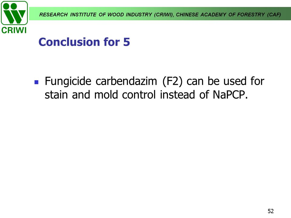 RESEARCH INSTITUTE OF WOOD INDUSTRY (CRIWI), CHINESE ACADEMY OF FORESTRY (CAF) 52 Fungicide carbendazim (F2) can be used for stain and mold control in
