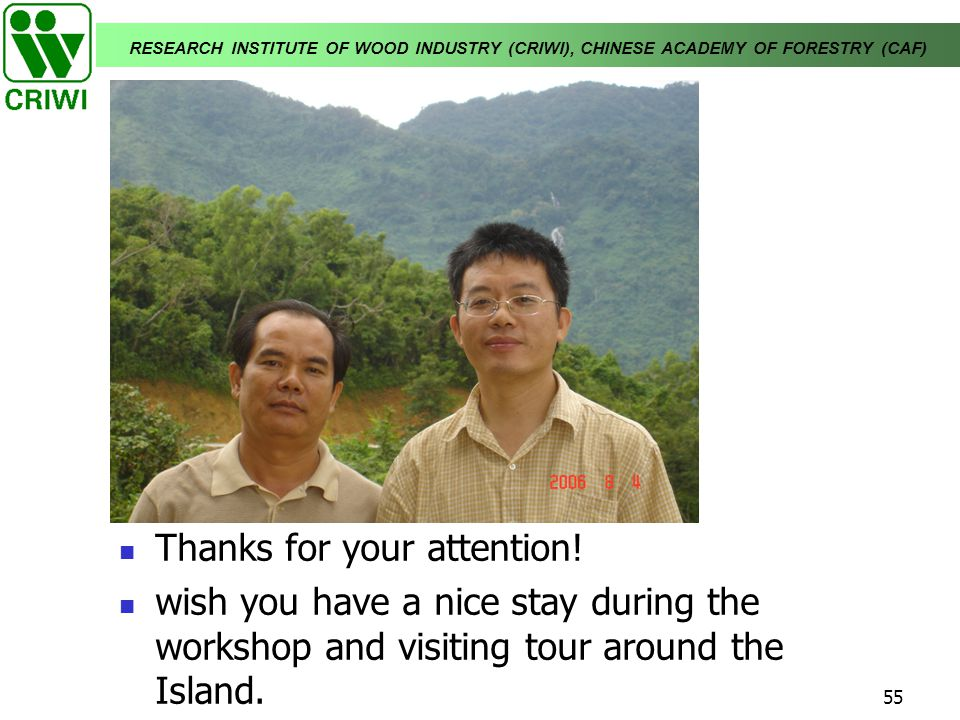 RESEARCH INSTITUTE OF WOOD INDUSTRY (CRIWI), CHINESE ACADEMY OF FORESTRY (CAF) 55 Thanks for your attention! wish you have a nice stay during the work