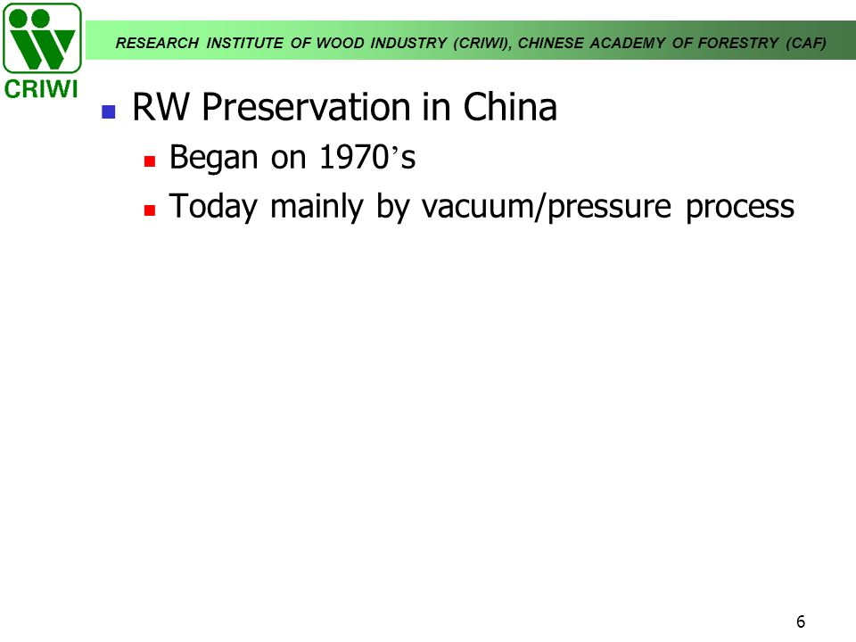 RESEARCH INSTITUTE OF WOOD INDUSTRY (CRIWI), CHINESE ACADEMY OF FORESTRY (CAF) 6 RW Preservation in China Began on 1970 s Today mainly by vacuum/press