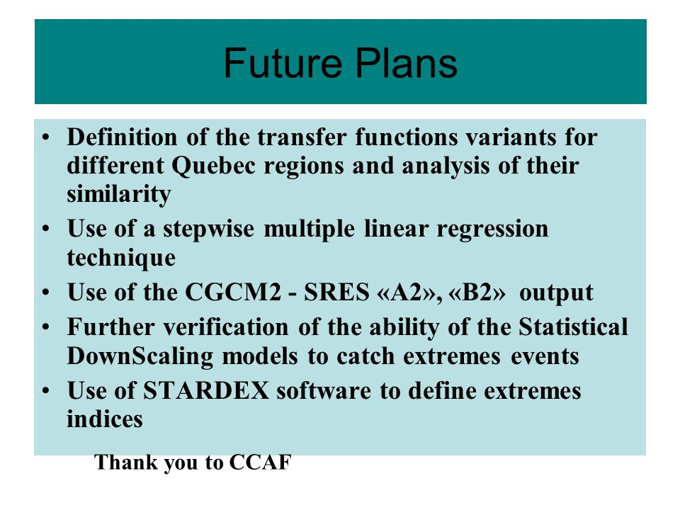 Future Plans Definition of the transfer functions variants for different Quebec regions and analysis of their similarity Use of a stepwise multiple linear regression technique Use of the CGCM2 - SRES «A2», «B2» output Further verification of the ability of the Statistical DownScaling models to catch extremes events Use of STARDEX software to define extremes indices Thank you to CCAF