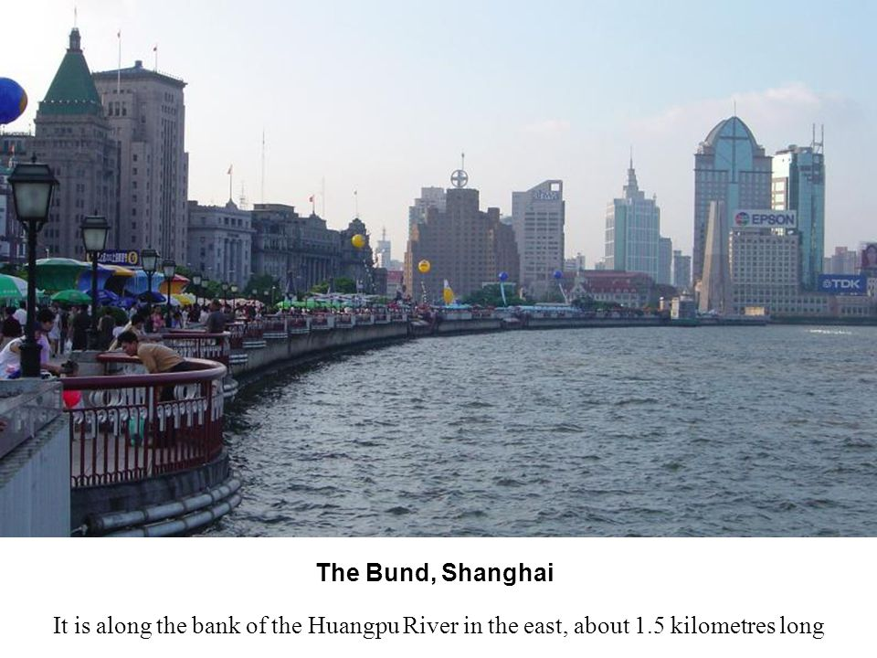 The Bund, Shanghai It is along the bank of the Huangpu River in the east, about 1.5 kilometres long