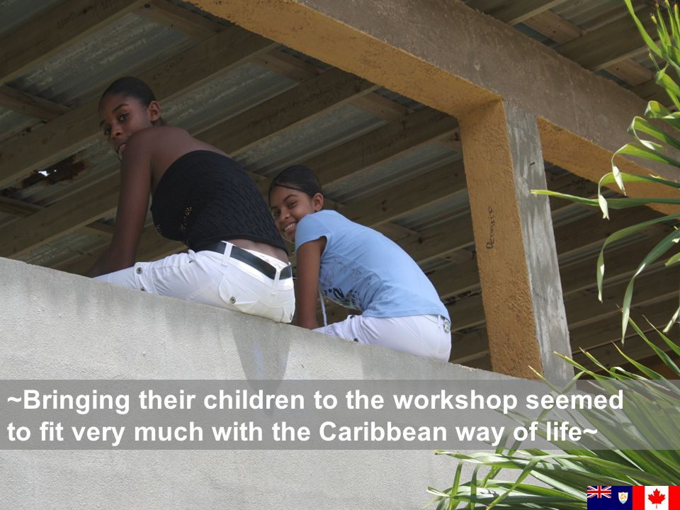 ~Bringing their children to the workshop seemed to fit very much with the Caribbean way of life~