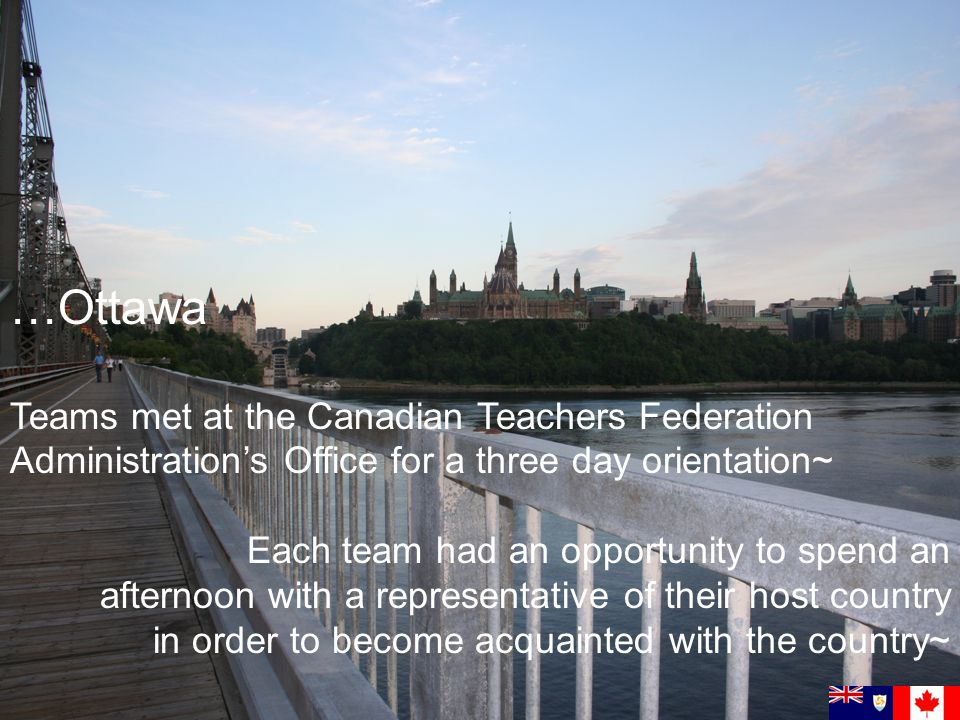 …Ottawa Teams met at the Canadian Teachers Federation Administrations Office for a three day orientation~ Each team had an opportunity to spend an afternoon with a representative of their host country in order to become acquainted with the country~