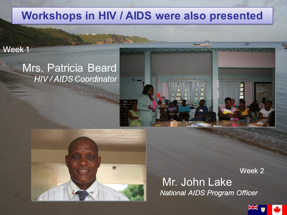 Week 1 Mrs. Patricia Beard HIV / AIDS Coordinator Workshops in HIV / AIDS were also presented Week 2 Mr. John Lake National AIDS Program Officer