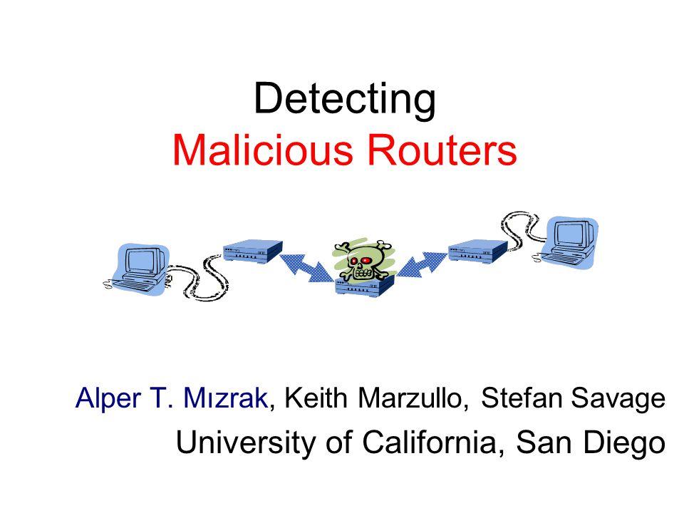 Detecting Malicious Routers Alper T. Mızrak, Keith Marzullo, Stefan Savage University of California, San Diego