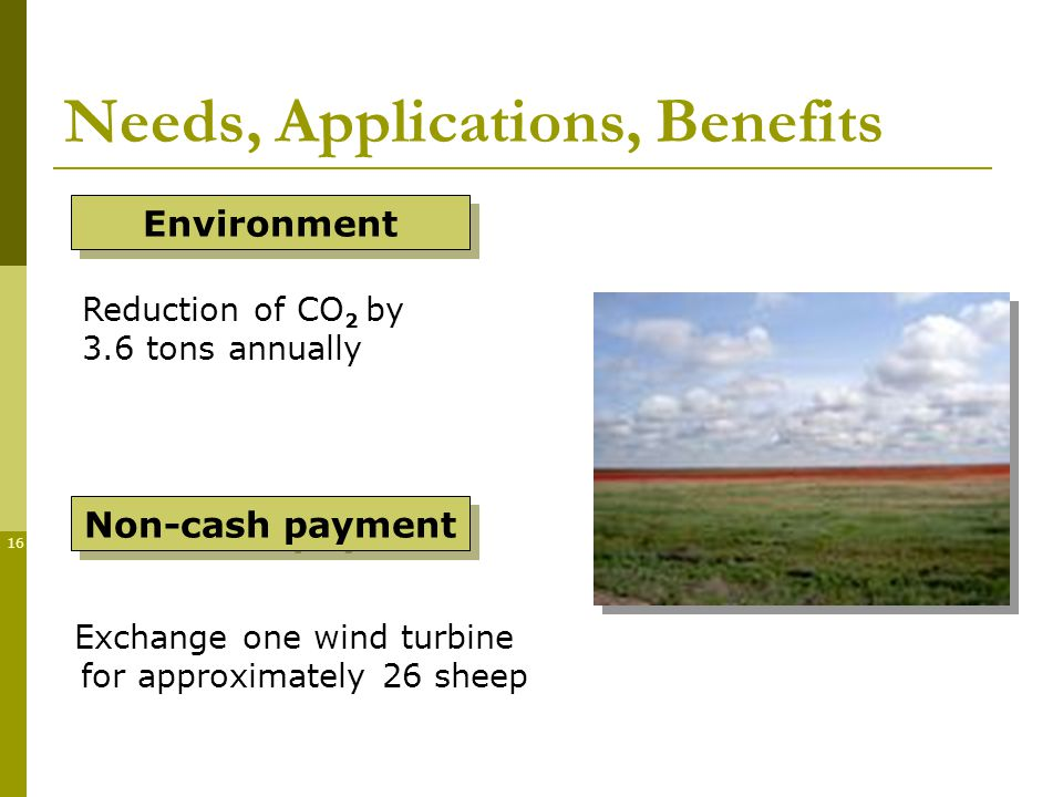 16 Needs, Applications, Benefits Exchange one wind turbine for approximately 26 sheep Reduction of CO 2 by 3.6 tons annually Environment Non-cash payment