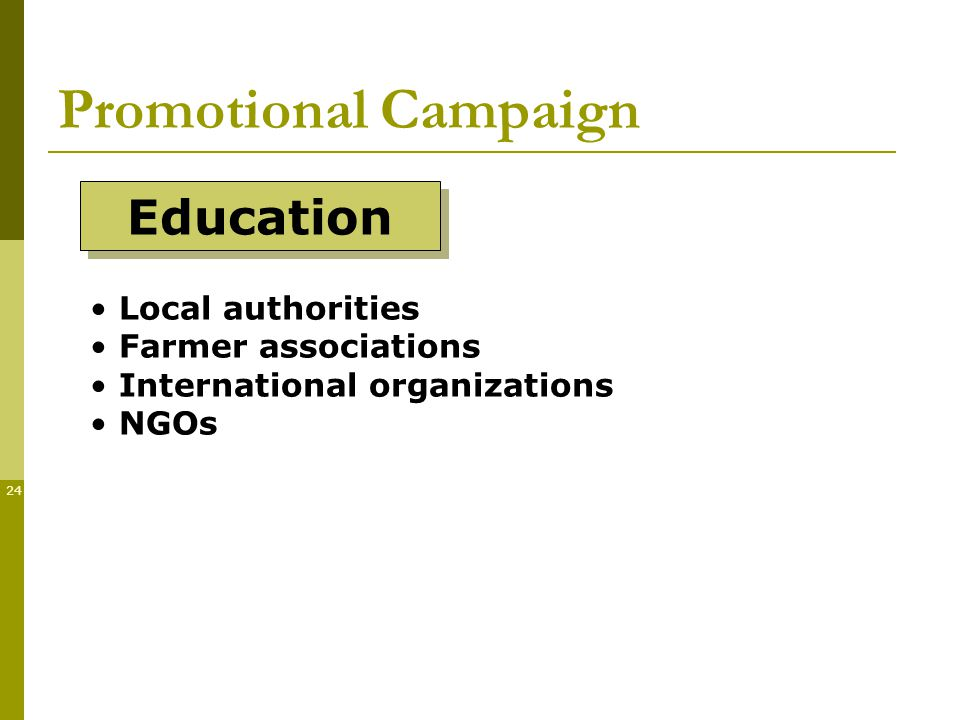 24 Promotional Campaign Education Local authorities Farmer associations International organizations NGOs