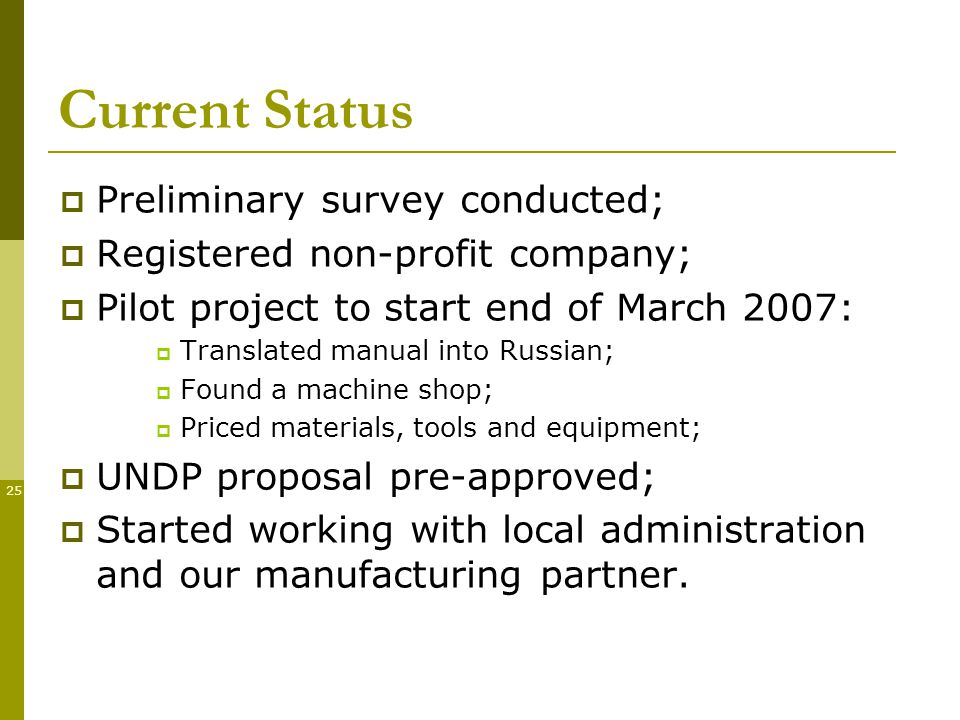 25 Current Status Preliminary survey conducted; Registered non-profit company; Pilot project to start end of March 2007: Translated manual into Russian; Found a machine shop; Priced materials, tools and equipment; UNDP proposal pre-approved; Started working with local administration and our manufacturing partner.