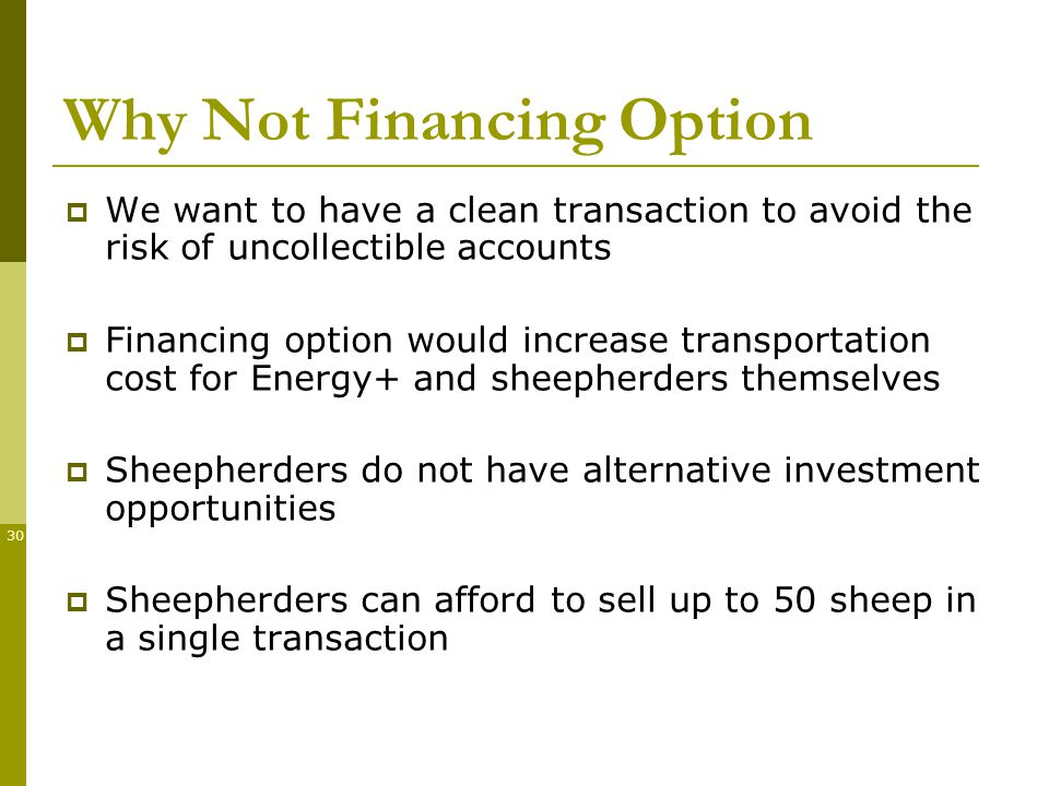 30 Why Not Financing Option We want to have a clean transaction to avoid the risk of uncollectible accounts Financing option would increase transportation cost for Energy+ and sheepherders themselves Sheepherders do not have alternative investment opportunities Sheepherders can afford to sell up to 50 sheep in a single transaction