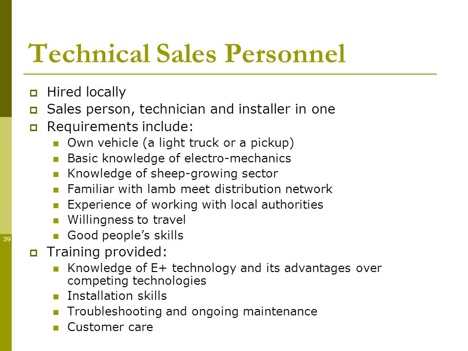 39 Technical Sales Personnel Hired locally Sales person, technician and installer in one Requirements include: Own vehicle (a light truck or a pickup) Basic knowledge of electro-mechanics Knowledge of sheep-growing sector Familiar with lamb meet distribution network Experience of working with local authorities Willingness to travel Good peoples skills Training provided: Knowledge of E+ technology and its advantages over competing technologies Installation skills Troubleshooting and ongoing maintenance Customer care