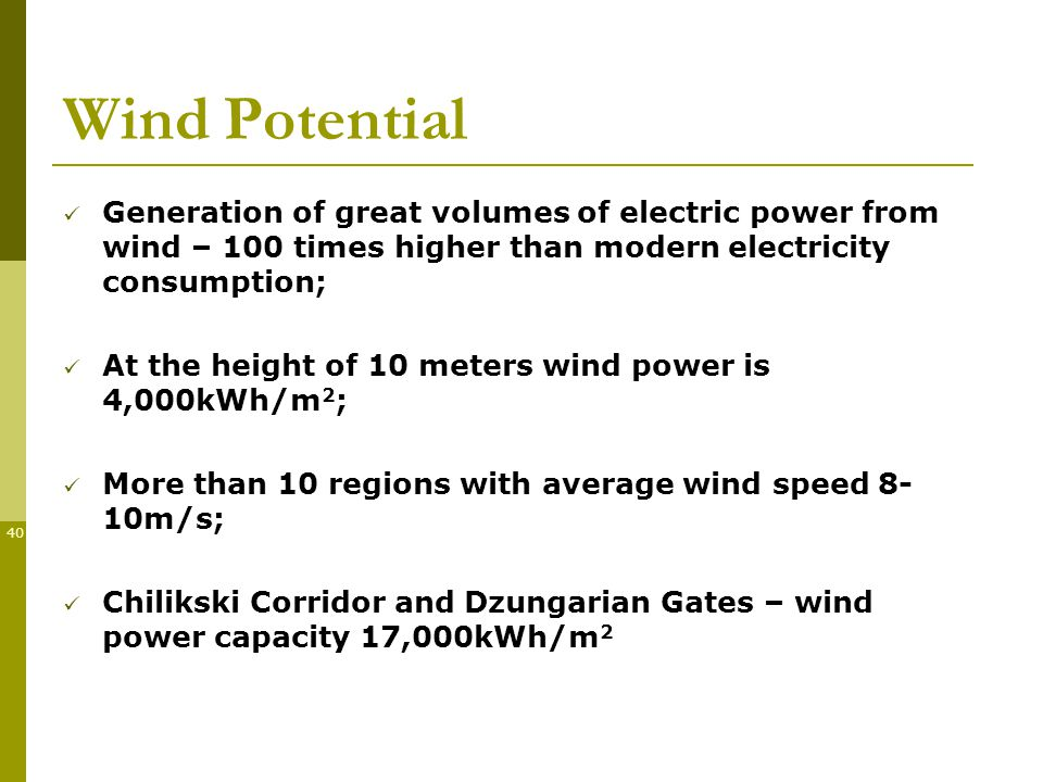 40 Generation of great volumes of electric power from wind – 100 times higher than modern electricity consumption; At the height of 10 meters wind power is 4,000kWh/m 2 ; More than 10 regions with average wind speed 8- 10m/s; Chilikski Corridor and Dzungarian Gates – wind power capacity 17,000kWh/m 2 Wind Potential