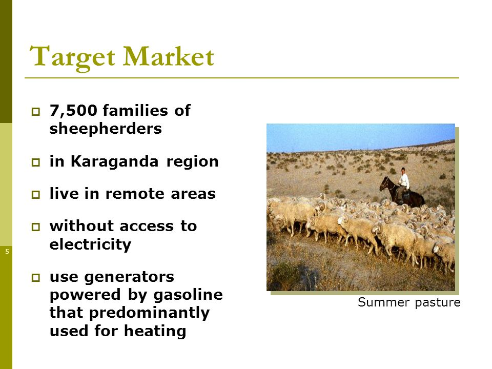 5 Target Market 7,500 families of sheepherders in Karaganda region live in remote areas without access to electricity use generators powered by gasoline that predominantly used for heating Summer pasture