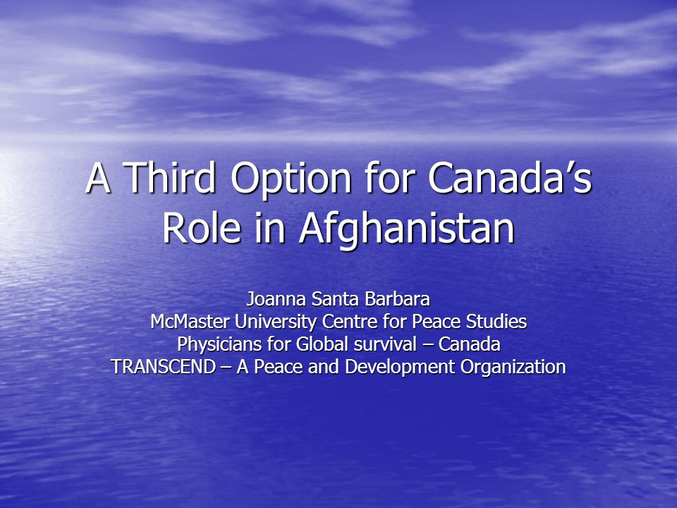 A Third Option for Canadas Role in Afghanistan Joanna Santa Barbara McMaster University Centre for Peace Studies Physicians for Global survival – Canada TRANSCEND – A Peace and Development Organization