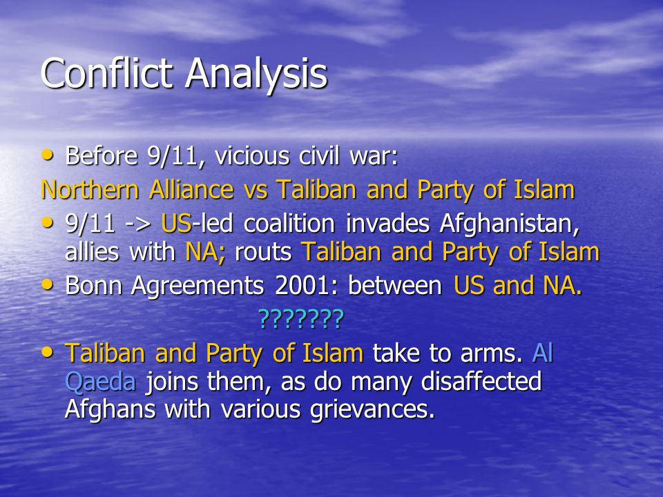 Conflict Analysis Before 9/11, vicious civil war: Before 9/11, vicious civil war: Northern Alliance vs Taliban and Party of Islam 9/11 -> US-led coalition invades Afghanistan, allies with NA; routs Taliban and Party of Islam 9/11 -> US-led coalition invades Afghanistan, allies with NA; routs Taliban and Party of Islam Bonn Agreements 2001: between US and NA.