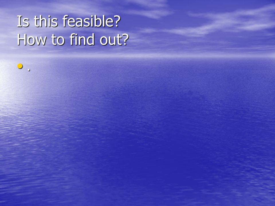 Is this feasible? How to find out?.