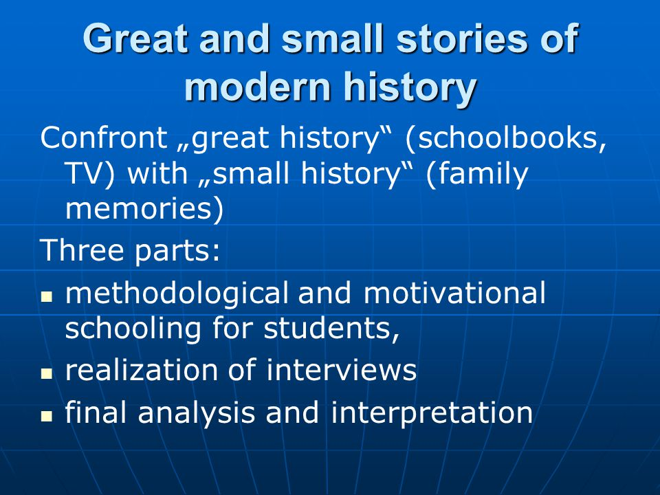 Confront great history (schoolbooks, TV) with small history (family memories) Three parts: methodological and motivational schooling for students, realization of interviews final analysis and interpretation