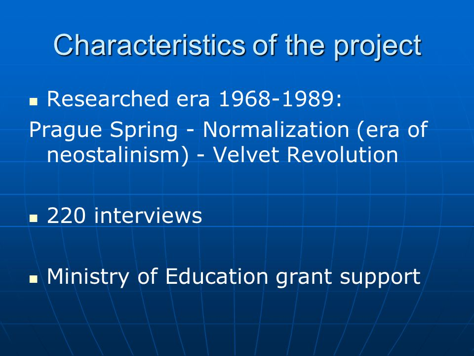 Characteristics of the project Researched era 1968-1989: Prague Spring - Normalization (era of neostalinism) - Velvet Revolution 220 interviews Ministry of Education grant support