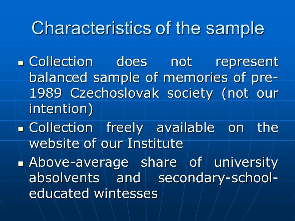 Characteristics of the sample Collection does not represent balanced sample of memories of pre- 1989 Czechoslovak society (not our intention) Collection does not represent balanced sample of memories of pre- 1989 Czechoslovak society (not our intention) Collection freely available on the website of our Institute Collection freely available on the website of our Institute Above-average share of university absolvents and secondary-school- educated wintesses Above-average share of university absolvents and secondary-school- educated wintesses