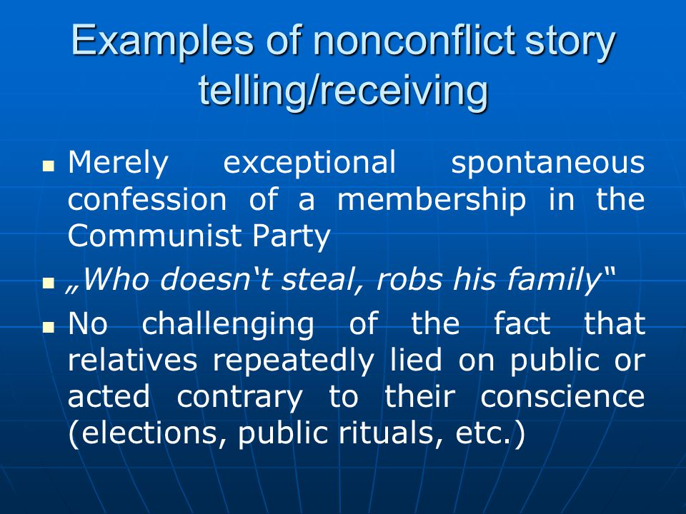 Examples of nonconflict story telling/receiving Merely exceptional spontaneous confession of a membership in the Communist Party Who doesnt steal, robs his family No challenging of the fact that relatives repeatedly lied on public or acted contrary to their conscience (elections, public rituals, etc.)