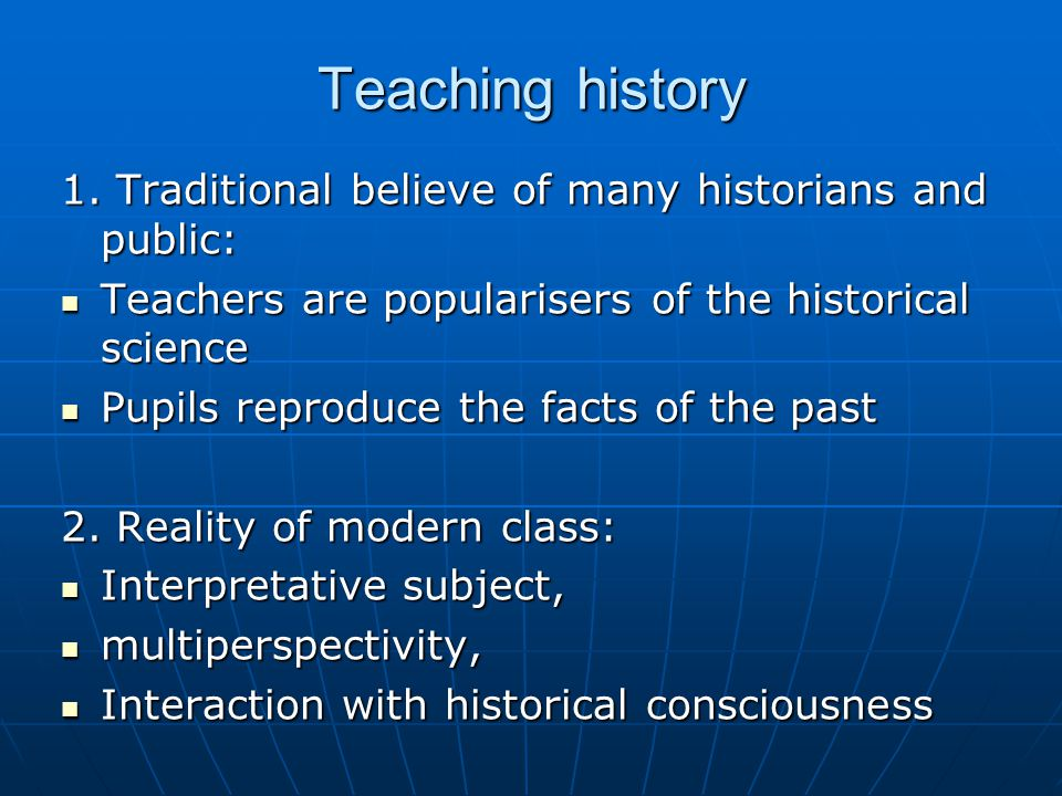 Teaching history 1. Traditional believe of many historians and public: Teachers are popularisers of the historical science Teachers are popularisers o
