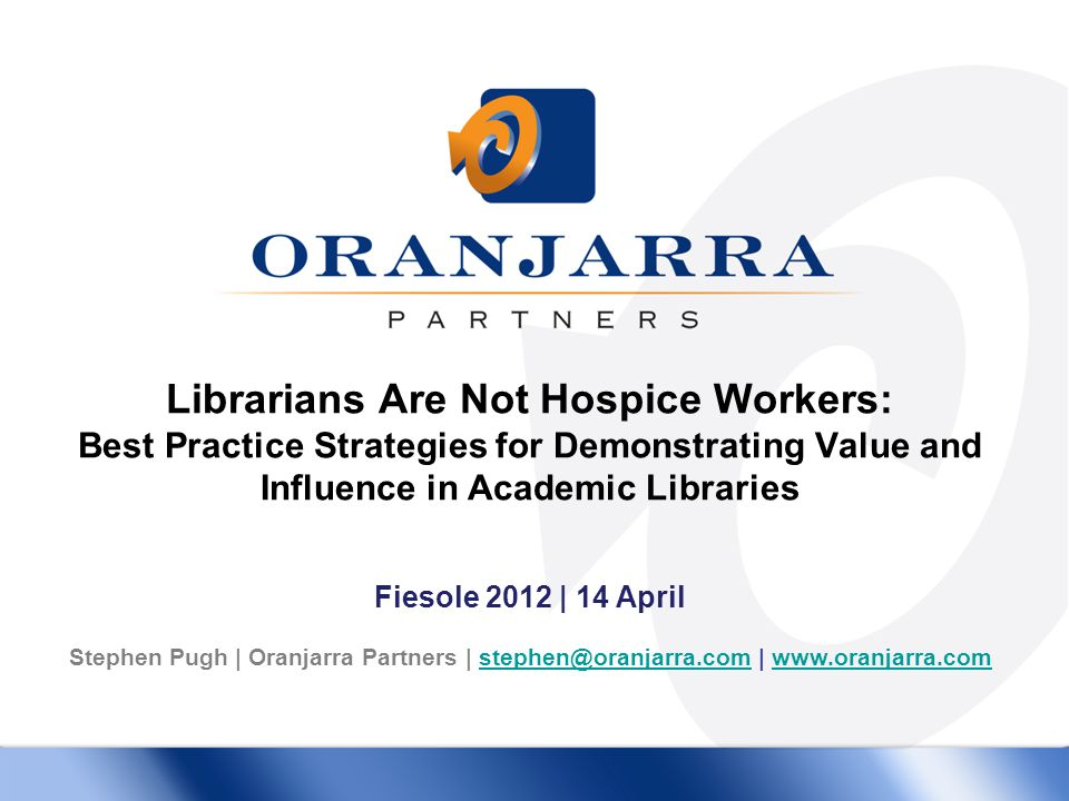 Librarians Are Not Hospice Workers: Best Practice Strategies for Demonstrating Value and Influence in Academic Libraries Fiesole 2012 | 14 April Stephen Pugh | Oranjarra Partners | stephen@oranjarra.com | www.oranjarra.comstephen@oranjarra.comwww.oranjarra.com