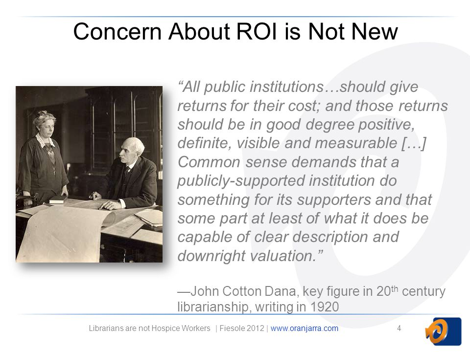 All public institutions…should give returns for their cost; and those returns should be in good degree positive, definite, visible and measurable […] Common sense demands that a publicly-supported institution do something for its supporters and that some part at least of what it does be capable of clear description and downright valuation.