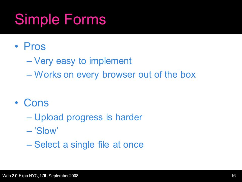 Web 2.0 Expo NYC, 17th September 200816 Simple Forms Pros –Very easy to implement –Works on every browser out of the box Cons –Upload progress is harder –Slow –Select a single file at once