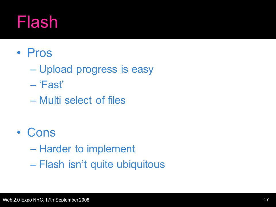 Web 2.0 Expo NYC, 17th September 200817 Flash Pros –Upload progress is easy –Fast –Multi select of files Cons –Harder to implement –Flash isnt quite ubiquitous