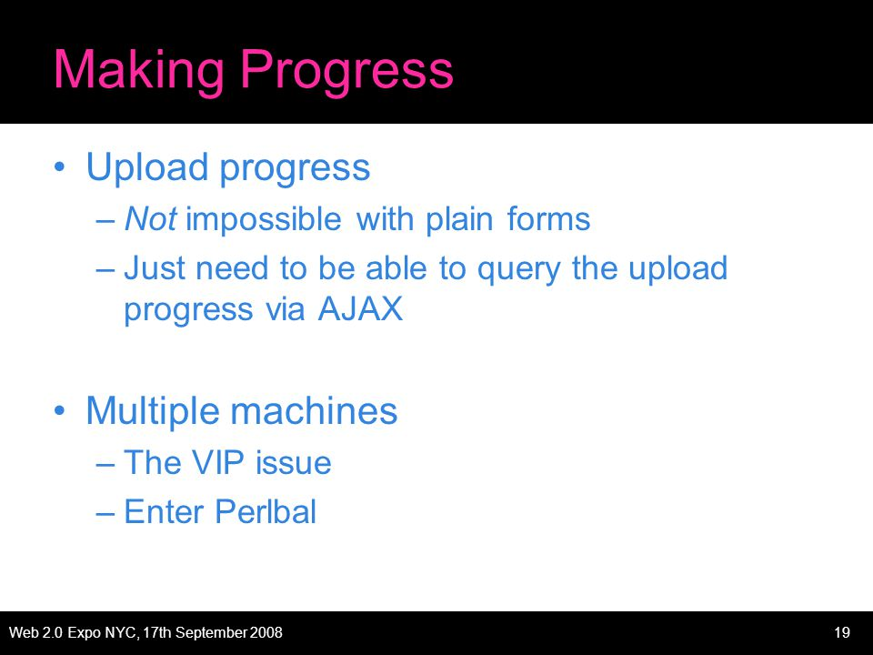 Web 2.0 Expo NYC, 17th September 200819 Making Progress Upload progress –Not impossible with plain forms –Just need to be able to query the upload progress via AJAX Multiple machines –The VIP issue –Enter Perlbal