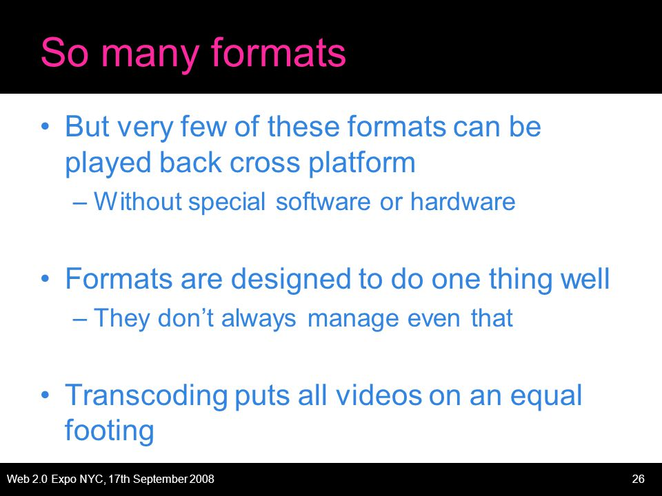 Web 2.0 Expo NYC, 17th September 200826 So many formats But very few of these formats can be played back cross platform –Without special software or hardware Formats are designed to do one thing well –They dont always manage even that Transcoding puts all videos on an equal footing