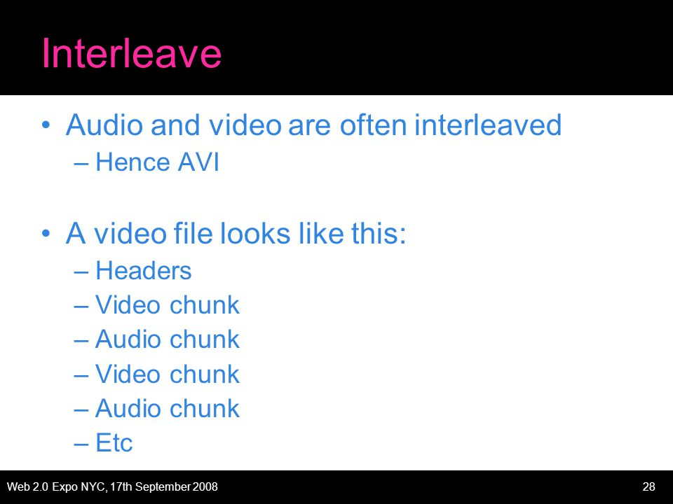 Web 2.0 Expo NYC, 17th September 200828 Interleave Audio and video are often interleaved –Hence AVI A video file looks like this: –Headers –Video chunk –Audio chunk –Video chunk –Audio chunk –Etc