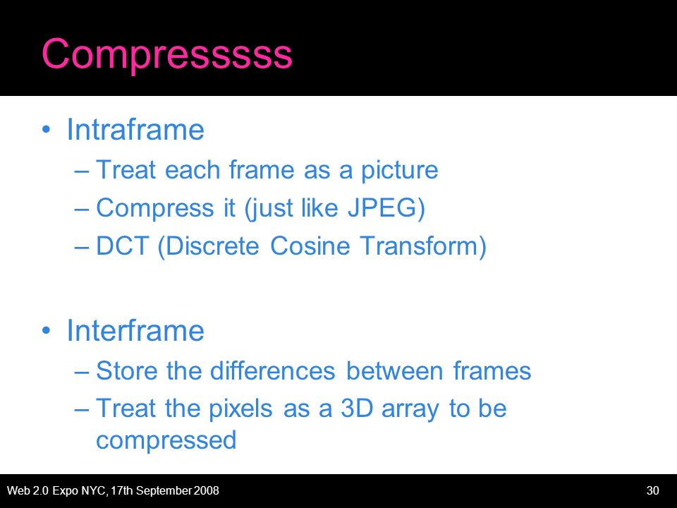 Web 2.0 Expo NYC, 17th September 200830 Compresssss Intraframe –Treat each frame as a picture –Compress it (just like JPEG) –DCT (Discrete Cosine Transform) Interframe –Store the differences between frames –Treat the pixels as a 3D array to be compressed