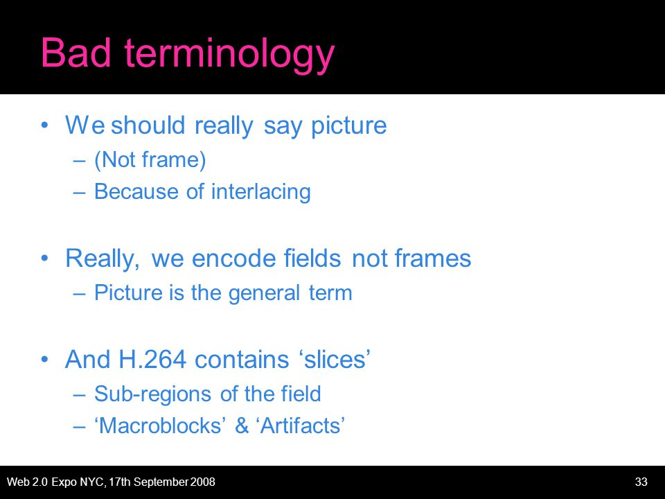 Web 2.0 Expo NYC, 17th September 200833 Bad terminology We should really say picture –(Not frame) –Because of interlacing Really, we encode fields not frames –Picture is the general term And H.264 contains slices –Sub-regions of the field –Macroblocks & Artifacts