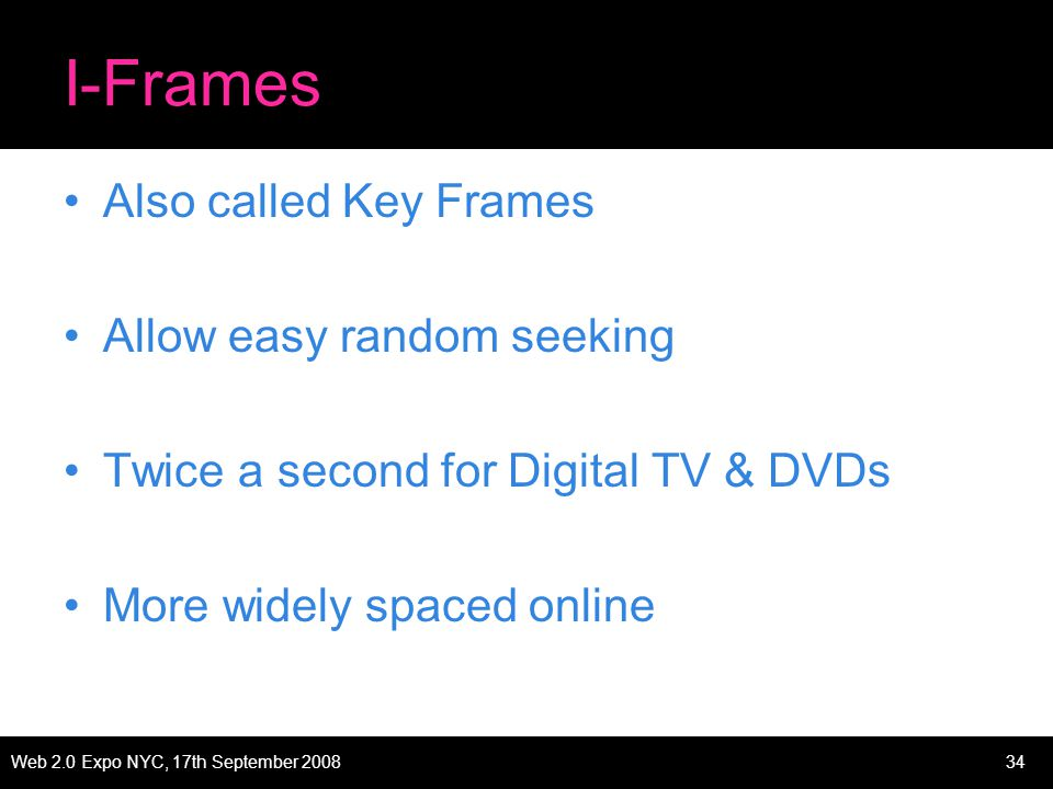 Web 2.0 Expo NYC, 17th September 200834 I-Frames Also called Key Frames Allow easy random seeking Twice a second for Digital TV & DVDs More widely spaced online