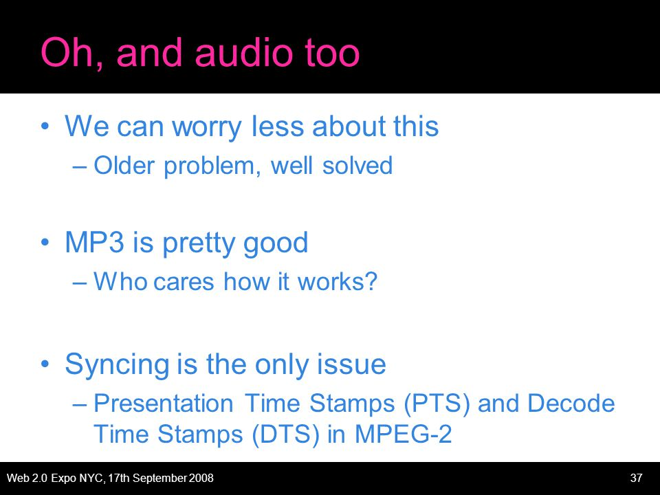 Web 2.0 Expo NYC, 17th September 200837 Oh, and audio too We can worry less about this –Older problem, well solved MP3 is pretty good –Who cares how it works.