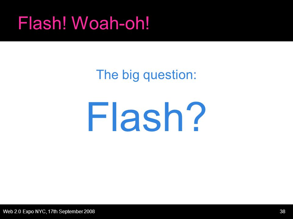 Web 2.0 Expo NYC, 17th September 200838 Flash! Woah-oh! The big question: Flash