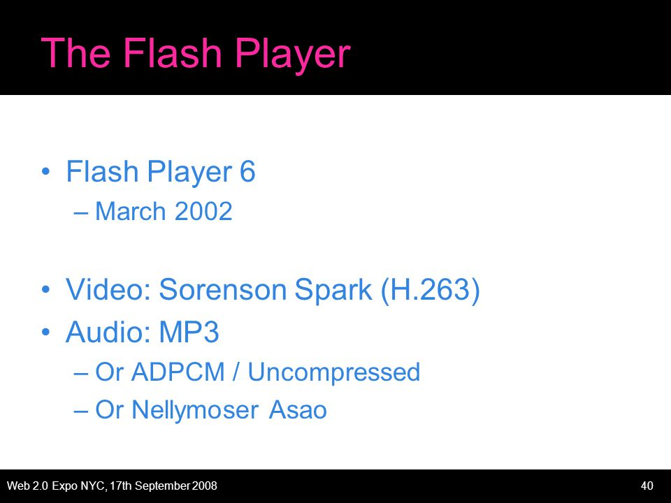 Web 2.0 Expo NYC, 17th September 200840 The Flash Player Flash Player 6 –March 2002 Video: Sorenson Spark (H.263) Audio: MP3 –Or ADPCM / Uncompressed –Or Nellymoser Asao
