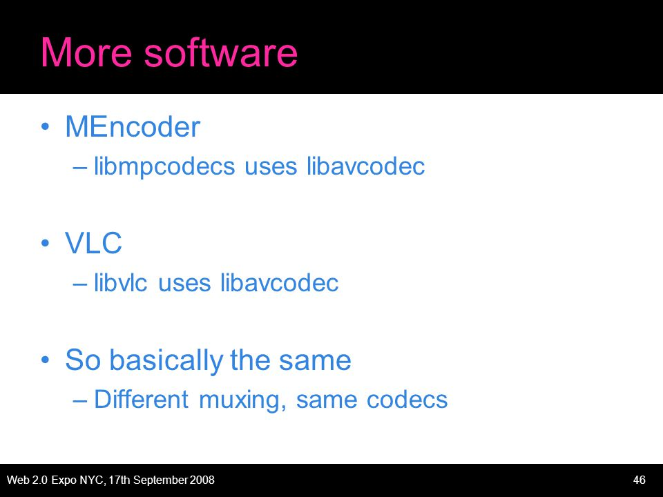 Web 2.0 Expo NYC, 17th September 200846 More software MEncoder –libmpcodecs uses libavcodec VLC –libvlc uses libavcodec So basically the same –Different muxing, same codecs