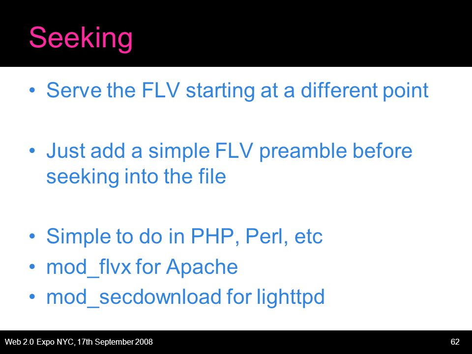 Web 2.0 Expo NYC, 17th September 200862 Seeking Serve the FLV starting at a different point Just add a simple FLV preamble before seeking into the file Simple to do in PHP, Perl, etc mod_flvx for Apache mod_secdownload for lighttpd