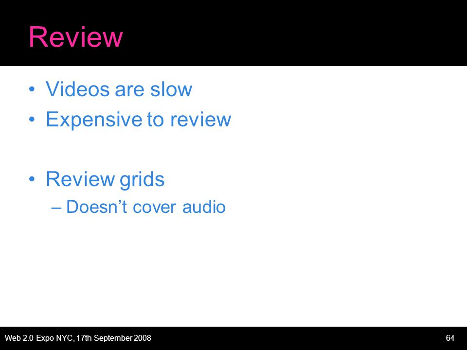 Web 2.0 Expo NYC, 17th September 200864 Review Videos are slow Expensive to review Review grids –Doesnt cover audio
