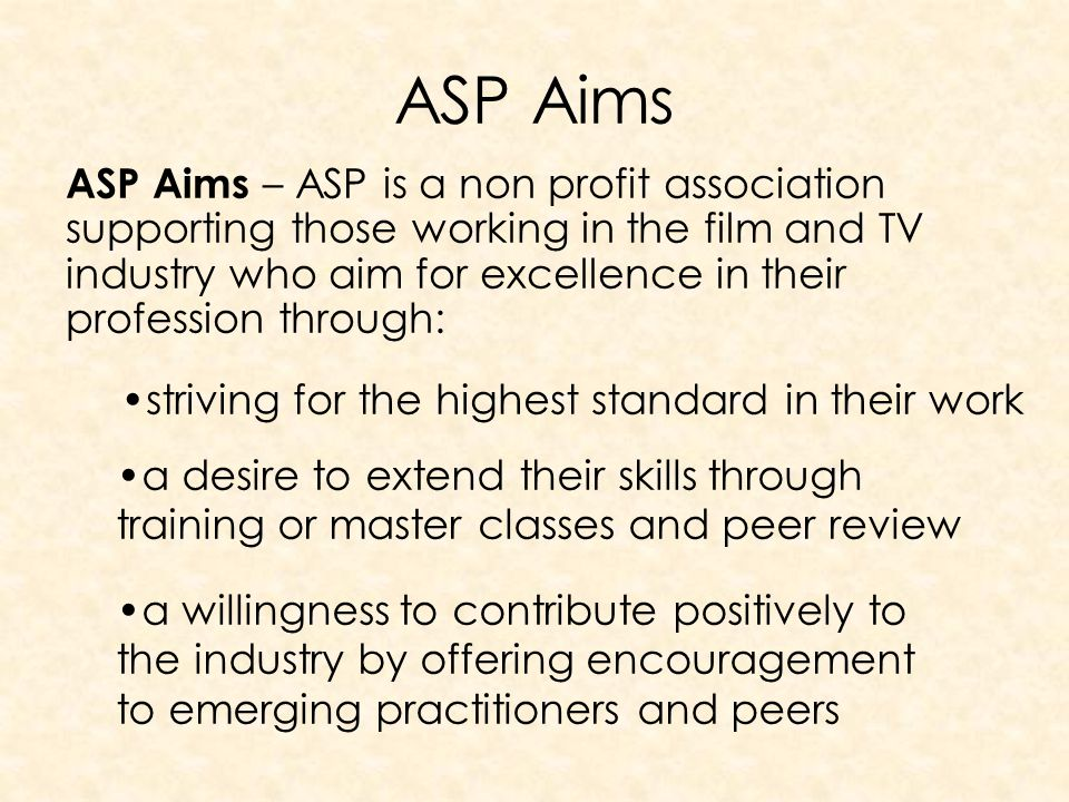 ASP Aims ASP Aims – ASP is a non profit association supporting those working in the film and TV industry who aim for excellence in their profession through: striving for the highest standard in their work a desire to extend their skills through training or master classes and peer review a willingness to contribute positively to the industry by offering encouragement to emerging practitioners and peers
