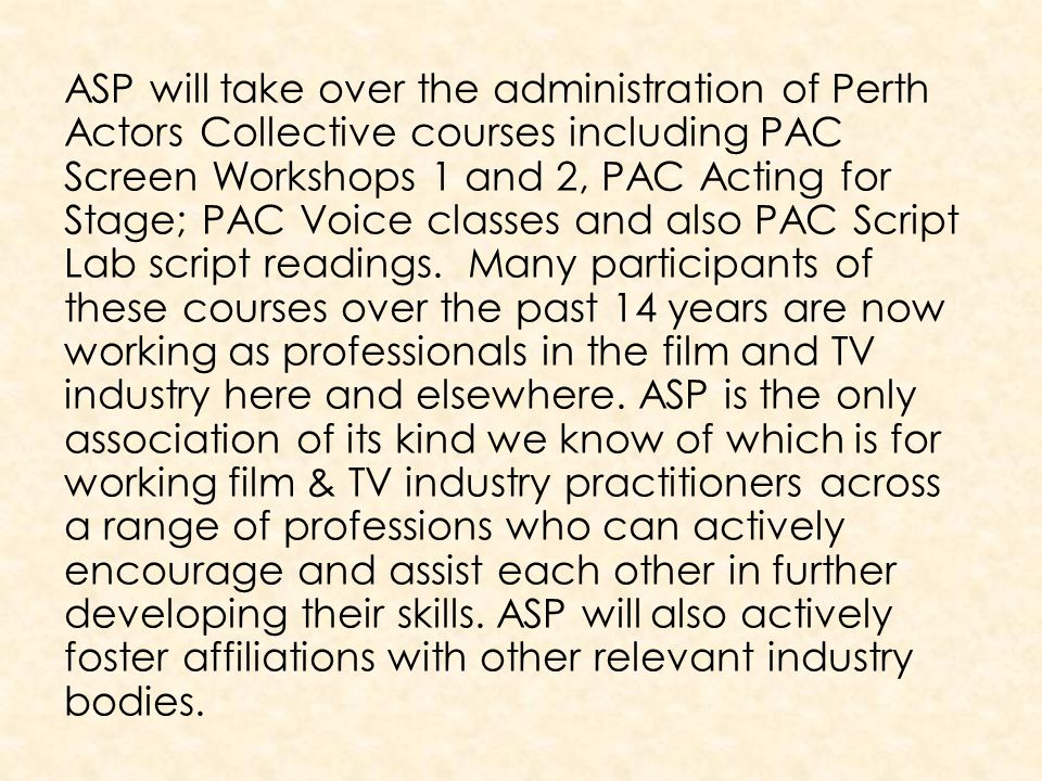 ASP will take over the administration of Perth Actors Collective courses including PAC Screen Workshops 1 and 2, PAC Acting for Stage; PAC Voice classes and also PAC Script Lab script readings.