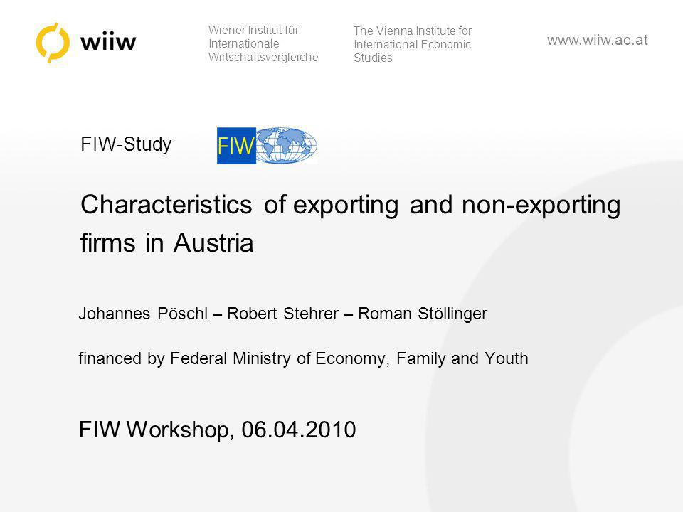 wiiw 1 Wiener Institut für Internationale Wirtschaftsvergleiche The Vienna Institute for International Economic Studies   FIW-Study Characteristics of exporting and non-exporting firms in Austria Johannes Pöschl – Robert Stehrer – Roman Stöllinger financed by Federal Ministry of Economy, Family and Youth FIW Workshop,