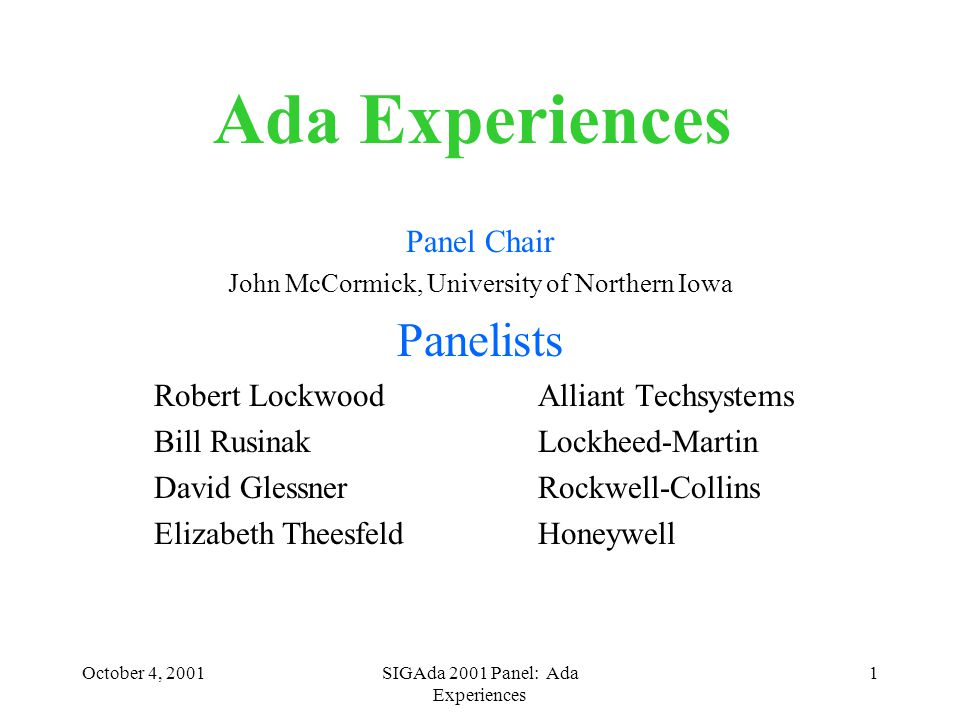 October 4, 2001SIGAda 2001 Panel: Ada Experiences 1 Ada Experiences Panel Chair John McCormick, University of Northern Iowa Panelists Robert LockwoodAlliant Techsystems Bill RusinakLockheed-Martin David GlessnerRockwell-Collins Elizabeth TheesfeldHoneywell