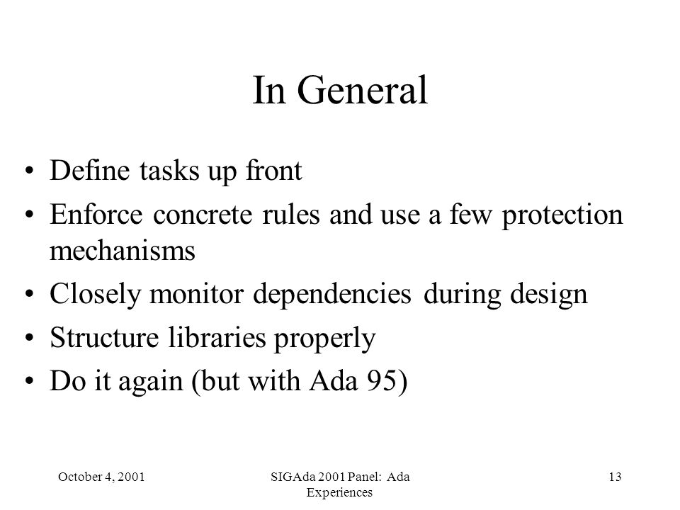 October 4, 2001SIGAda 2001 Panel: Ada Experiences 13 In General Define tasks up front Enforce concrete rules and use a few protection mechanisms Closely monitor dependencies during design Structure libraries properly Do it again (but with Ada 95)
